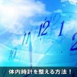 【睡眠改善】体内時計を正常にリセットし整える8つの方法!