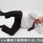 睡眠中に手足を動かすレム睡眠行動障害を治す方法と予防対策!
