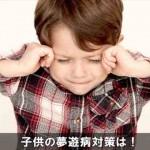 夜中に突然歩き出す子供の夢遊病の対処法と治し方はコレ!
