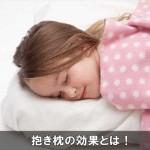 睡眠の質を高める抱き枕の6つの効果とは!安眠にオススメ!