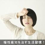 疲労感がとれない慢性疲労を改善する方法は生活習慣の乱れを治す