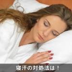 寝汗が酷い時の対処法と予防対策はコレ!病気にも注意!