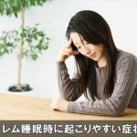 眠りが浅いレム睡眠時に起こる事が多い様々な症状とは!